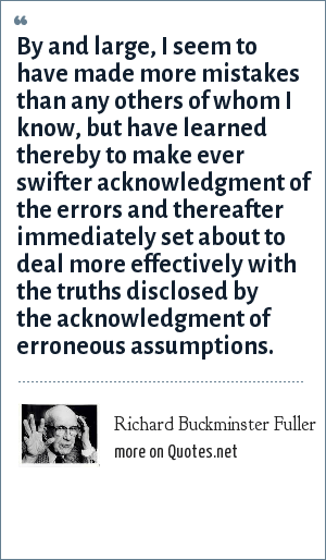 Richard Buckminster Fuller: By and large, I seem to have made more mistakes than any others of whom I know, but have learned thereby to make ever swifter acknowledgment of the errors and thereafter immediately set about to deal more effectively with the truths disclosed by the acknowledgment of erroneous assumptions.