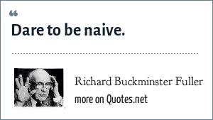 Richard Buckminster Fuller: Dare to be naive.