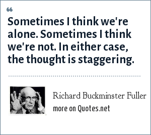 Richard Buckminster Fuller: Sometimes I think we're alone. Sometimes I think we're not. In either case, the thought is staggering.