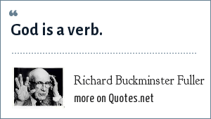Richard Buckminster Fuller: God is a verb.
