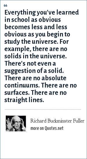 Richard Buckminster Fuller: Everything you've learned in school as obvious becomes less and less obvious as you begin to study the universe. For example, there are no solids in the universe. There's not even a suggestion of a solid. There are no absolute continuums. There are no surfaces. There are no straight lines.