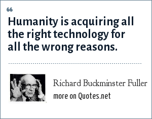 Richard Buckminster Fuller: Humanity is acquiring all the right technology for all the wrong reasons.