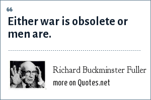 Richard Buckminster Fuller: Either war is obsolete or men are.