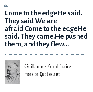 Guillaume Apollinaire: Come to the edgeHe said. They said We are afraid.Come to the edgeHe said. They came.He pushed them, andthey flew...