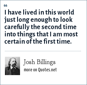 Josh Billings: I have lived in this world just long enough to look carefully the second time into things that I am most certain of the first time.