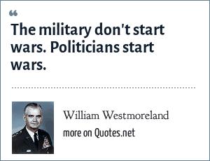 William Westmoreland: The military don't start wars. Politicians start wars.