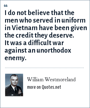 William Westmoreland: I do not believe that the men who served in uniform in Vietnam have been given the credit they deserve. It was a difficult war against an unorthodox enemy.