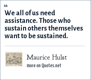 Maurice Hulst: We all of us need assistance. Those who sustain others themselves want to be sustained.