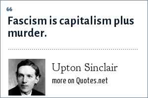 Upton Sinclair: Fascism is capitalism plus murder.