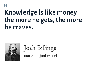 Josh Billings: Knowledge is like money the more he gets, the more he craves.