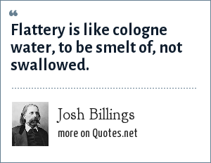 Josh Billings: Flattery is like cologne water, to be smelt of, not swallowed.