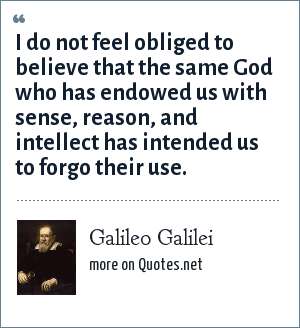 Galileo Galilei: I do not feel obliged to believe that the same God who has endowed us with sense, reason, and intellect has intended us to forgo their use.