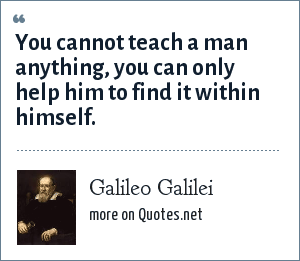 Galileo Galilei: You cannot teach a man anything. you can only help him to find it for himself.