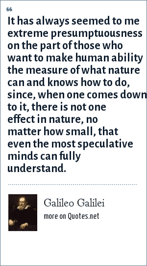 Galileo Galilei: It has always seemed to me extreme presumptuousness on the part of those who want to make human ability the measure of what nature can and knows how to do, since, when one comes down to it, there is not one effect in nature, no matter how small, that eve