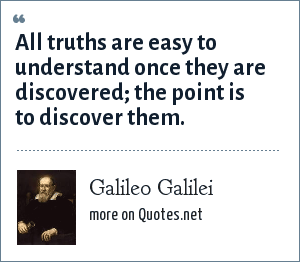 Galileo Galilei: All truths are easy to understand once they are discovered the point is to discover them.