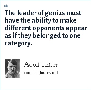 Adolf Hitler: The leader of genius must have the ability to make different opponents appear as if they belonged to one category.