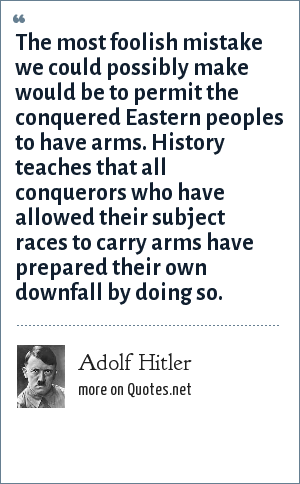 Adolf Hitler: The most foolish mistake we could possibly make would be to permit the conquered Eastern peoples to have arms. History teaches that all conquerors who have allowed their subject races to carry arms have prepared their own downfall by doing so.