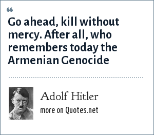 Adolf Hitler: Go ahead, kill without mercy. After all, who remembers today the Armenian Genocide