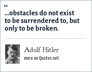 Adolf Hitler: ...obstacles do not exist to be surrendered to, but only to be broken.