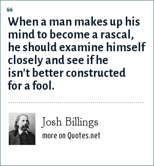 Josh Billings: When a man makes up his mind to become a rascal, he should examine himself closely and see if he isn't better constructed for a fool.
