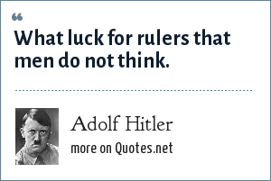 Adolf Hitler: What luck for rulers that men do not think.