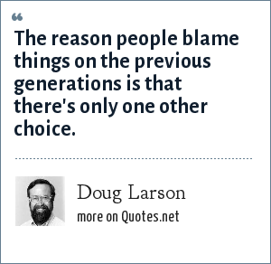 Doug Larson: The reason people blame things on the previous generations is that there's only one other choice.