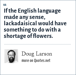 Doug Larson: If the English language made any sense, lackadaisical would have something to do with a shortage of flowers.