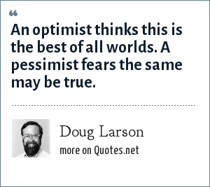 Doug Larson: An optimist thinks this is the best of all worlds. A pessimist fears the same may be true.