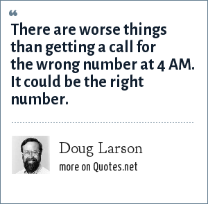 Doug Larson: There are worse things than getting a call for the wrong number at 4 AM. It could be the right number.