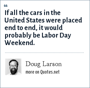 Doug Larson: If all the cars in the United States were placed end to end, it would probably be Labor Day Weekend.
