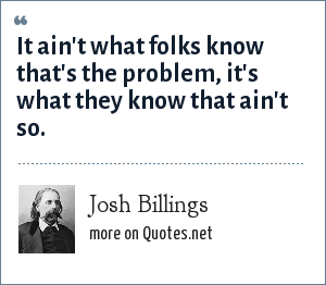 Josh Billings: It ain't what folks know that's the problem, it's what they know that ain't so.