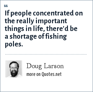 Doug Larson: If people concentrated on the really important things in life, there'd be a shortage of fishing poles.