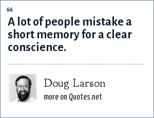 Doug Larson: A lot of people mistake a short memory for a clear conscience.