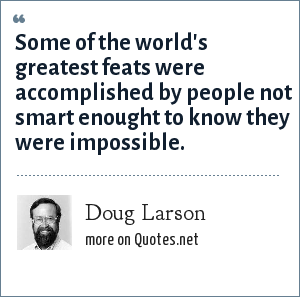 Doug Larson: Some of the world's greatest feats were accomplished by people not smart enought to know they were impossible.