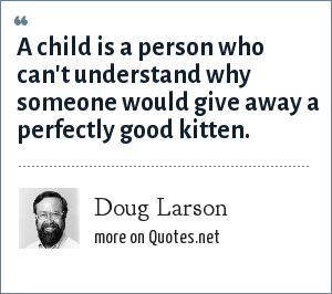 Doug Larson: A child is a person who can't understand why someone would give away a perfectly good kitten.
