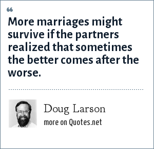 Doug Larson: More marriages might survive if the partners realized that sometimes the better comes after the worse.