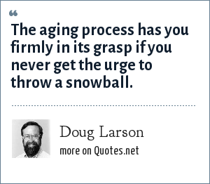 Doug Larson: The aging process has you firmly in its grasp if you never get the urge to throw a snowball.