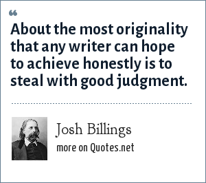 Josh Billings: About the most originality that any writer can hope to achieve honestly is to steal with good judgment.