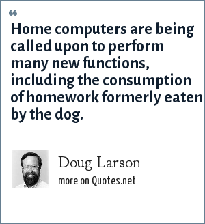 Doug Larson: Home computers are being called upon to perform many new functions, including the consumption of homework formerly eaten by the dog.