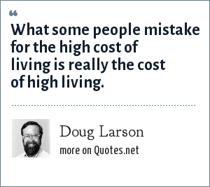 Doug Larson: What some people mistake for the high cost of living is really the cost of high living.