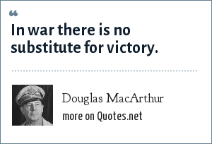 Douglas MacArthur: In war there is no substitute for victory.