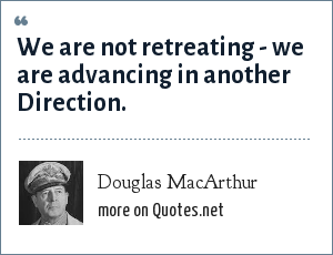 Douglas MacArthur: We are not retreating - we are advancing in another Direction.