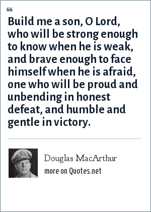 Douglas MacArthur: Build me a son, O Lord, who will be strong enough to know when he is weak, and brave enough to face himself when he is afraid, one who will be proud and unbending in honest defeat, and humble and gentle in victory.