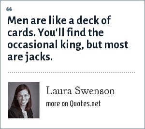 Laura Swenson: Men are like a deck of cards. You'll find the occasional king, but most are jacks.