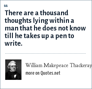 William Makepeace Thackeray: There are a thousand thoughts lying within a man that he does not know till he takes up a pen to write.
