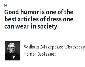 William Makepeace Thackeray: Good humor is one of the best articles of dress one can wear in society.