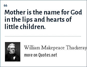 William Makepeace Thackeray: Mother is the name for God in the lips and hearts of little children.