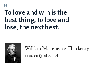 William Makepeace Thackeray: To love and win is the best thing, to love and lose, the next best.