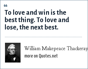 William Makepeace Thackeray: To love and win is the best thing. To love and lose, the next best.