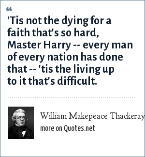 William Makepeace Thackeray: 'Tis not the dying for a faith that's so hard, Master Harry -- every man of every nation has done that -- 'tis the living up to it that's difficult.